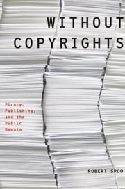 Without Copyrights: Piracy, Publishing, and the Public Domain - Piracy, Publishing, and the Public Domain ebook by Robert Spoo