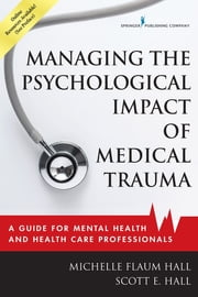 Managing the Psychological Impact of Medical Trauma - A Guide for Mental Health and Health Care Professionals ebook by Michelle Flaum Hall, EdD, LPCC-S,Scott E. Hall, PhD, LPCC-S