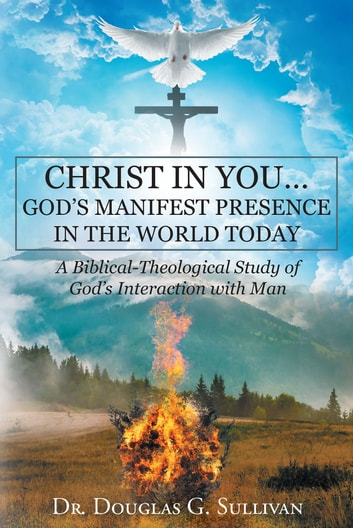 Christ in You… God's Manifest Presence in the World Today - A Biblical-Theological Study of Gods Interaction with Man ebook by Dr. Douglas G. Sullivan
