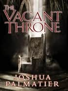 The Vacant Throne ebook by Joshua Palmatier