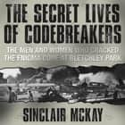 The Secret Lives Codebreakers - The Men and Women Who Cracked the Enigma Code at Bletchley Park audiobook by Sinclair McKay