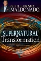 Supernatural Transformation - Change Your Heart into God's Heart ebook by Guillermo Maldonado