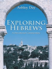 Exploring Hebrews - A Devotional Commentary ebook by Ashley Day