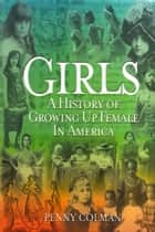 Girls: A History of Growing Up Female in America ebook by Penny Colman