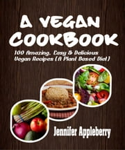 A Vegan Cookbook: 100 Amazing, Easy & Delicious Vegan Recipes (A Plant Based Diet) ebook by Jennifer Appleberry