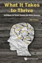 What It Takes To Thrive: Techniques For Severe Trauma And Stress Recovery ebook by John Henden