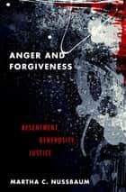 Anger and Forgiveness - Resentment, Generosity, Justice ebook by Martha C. Nussbaum