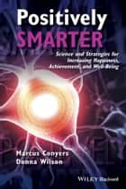 Positively Smarter - Science and Strategies for Increasing Happiness, Achievement, and Well-Being ebook by Marcus Conyers, Donna Wilson