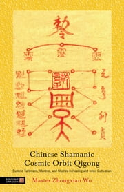 Chinese Shamanic Cosmic Orbit Qigong - Esoteric Talismans, Mantras, and Mudras in Healing and Inner Cultivation ebook by Zhongxian Wu