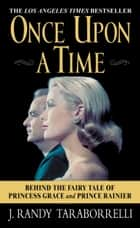 Once Upon a Time - Behind the Fairy Tale of Princess Grace and Prince Rainier ebook by J. Randy Taraborrelli
