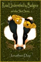 Road Undermined by Badgers, and Other Short Stories ebook by Jonathan Day