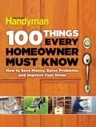 100 Things Every Homeowner Must Know ebook by Editors Of Family Handyman