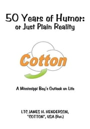 "50 Years of Humor: or Just Plain Reality - A Mississippi Boy's Outlook on Life ebook by LTC JAMES H. HENDERSON, ""COTTON"", USA (Ret.)"