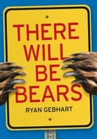 There Will Be Bears ebook by Ryan Gebhart