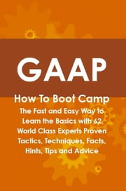 GAAP How To Boot Camp: The Fast and Easy Way to Learn the Basics with 62 World Class Experts Proven Tactics, Techniques, Facts, Hints, Tips and Advice ebook by Beth Hasson