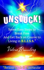 UNSTUCK - 7 Easy Steps To Break You Free And Get You Back On Course To Living In B.L.I.S.S.! ebook by Valerie  Brunnberg