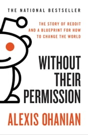 Without Their Permission - How the 21st Century Will Be Made, Not Managed ebook by Alexis Ohanian
