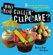 Who You Callin' Cupcake - 75 In-Your-Face Recipes that Reinvent the Cupcake ebook by Michelle Garcia,Valentin Garcia