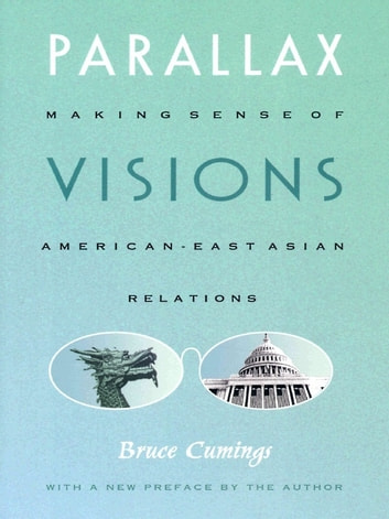 Parallax Visions - Making Sense of American–East Asian Relations at the End of the Century ebook by Bruce Cumings