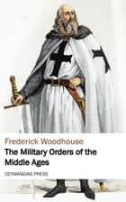 The Military Orders of the Middle Ages ebook by Frederick Woodhouse