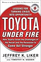 Toyota Under Fire: Lessons for Turning Crisis into Opportunity ebook by Timothy N. Ogden,Jeffrey K. Liker