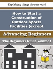 How to Start a Construction of Outdoor Sports Facilities (except Buildings) Business (Beginners Guid ebook by Aiko Self,Sam Enrico