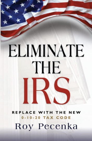 ELIMINATE THE IRS: Replace With The New 0-10-20 Tax Code ebook by Roy Pecenka