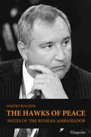 The Hawks of Peace: Notes of the Russian Ambassador ebook by Dmitry  Rogozin