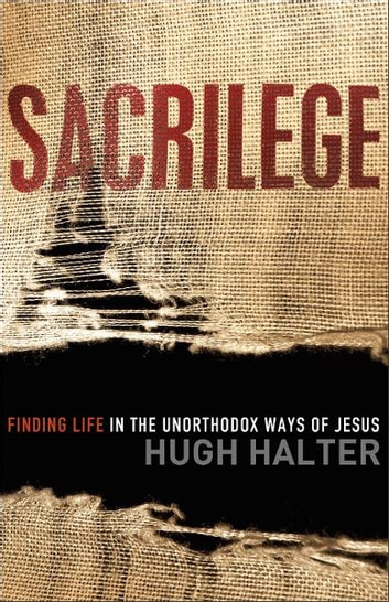 Sacrilege (Shapevine) - Finding Life in the Unorthodox Ways of Jesus ebook by Hugh Halter
