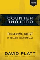 Counter Culture - Following Christ in an Anti-Christian Age ebook by David Platt