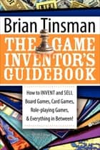 The Game Inventor's Guidebook - How to Invent and Sell Board Games, Card Games, Role-Playing Games, & Everything in Between! ebook by Brian Tinsman