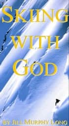 Skiing With God ebook by Jill Murphy Long