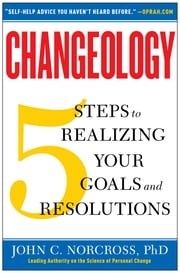 Changeology - 5 Steps to Realizing Your Goals and Resolutions ebook by John C. Norcross, Ph.D.,Kristin Loberg,Jonathon Norcross