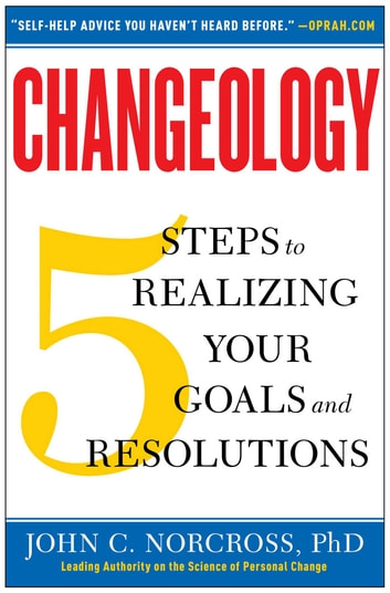 Changeology - 5 Steps to Realizing Your Goals and Resolutions ebook by John C. Norcross, Ph.D.