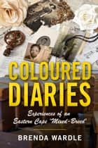 Coloured Diaries: Experiences of an Eastern Cape 'Mixed-Breed' ebook by Brenda Wardle