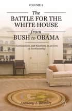 The Battle for the White House from Bush to Obama - Volume II Nominations and Elections in an Era of Partisanship ebook by A. Bennett