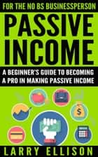Passive Income - A Beginner's Guide To Becoming A Pro In Making Passive Income ebook by Larry Ellison