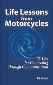 Life Lessons from Motorcycles: Seventy Five Tips for Connecting Through Communication ebook by Liz Jansen