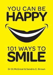 You Can Be Happy - 101 Ways to Smile ebook by Dr Diane McGreal,Sandra Brown