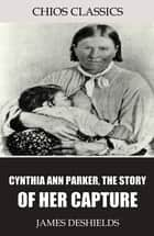 Cynthia Ann Parker, the Story of Her Capture ebook by James DeShields