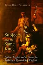 Subjects unto the Same King - Indians, English, and the Contest for Authority in Colonial New England ebook by Jenny Hale Pulsipher