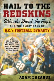 Hail to the Redskins - Gibbs, the Diesel, the Hogs, and the Glory Days of D.C.'s Football Dynasty ebook by Adam Lazarus