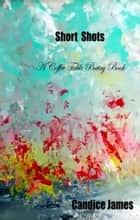 Short Shots: A Coffee Table Book of Poetry ebook by Candice James