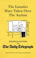 The Lunatics Have Taken Over the Asylum - Political Letters to The Daily Telegraph ebook by Iain Hollingshead