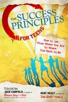 The Success Principles for Teens - How to Get From Where You Are to Where You Want to Be ebook by Jack Canfield, Kent Healy