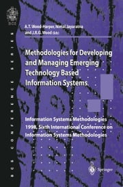 Methodologies for Developing and Managing Emerging Technology Based Information Systems - Information Systems Methodologies 1998, Sixth International Conference on Information Systems Methodologies ebook by Trevor Wood-Harper,Nimal Jayaratna,Bob Wood