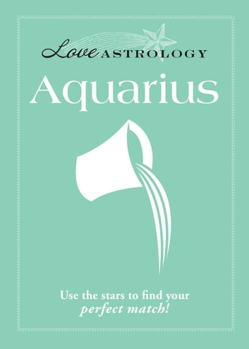 Love Astrology: Aquarius - Use the stars to find your perfect match! ebook by Adams Media