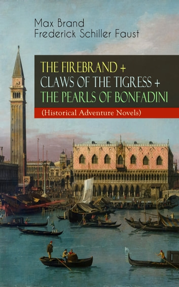 THE FIREBRAND + CLAWS OF THE TIGRESS + THE PEARLS OF BONFADINI (Historical Adventure Novels) - Firebrand Series – The Adventures of Tizzo, the Master Swordsman ebook by Max Brand / Frederick Schiller Faust