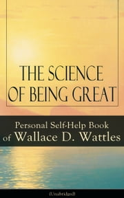 The Science of Being Great: Personal Self-Help Book of Wallace D. Wattles (Unabridged) - From one of The New Thought pioneers, author of The Science of Getting Rich, The Science of Being Well, How to Get What You Want, Hellfire Harrison, How to Promote Yourself and A New Christ ebook by Wallace D. Wattles