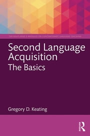 Second Language Acquisition: The Basics ebook by Gregory D. Keating